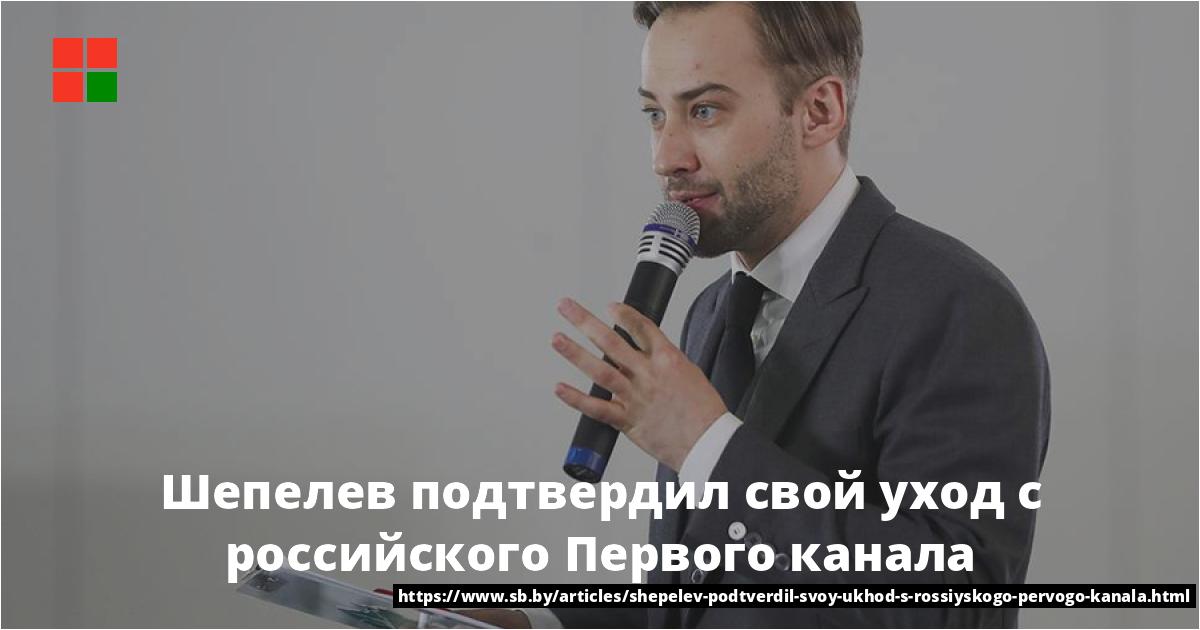 Шепелев подтвердил свой уход с российского Первого канала