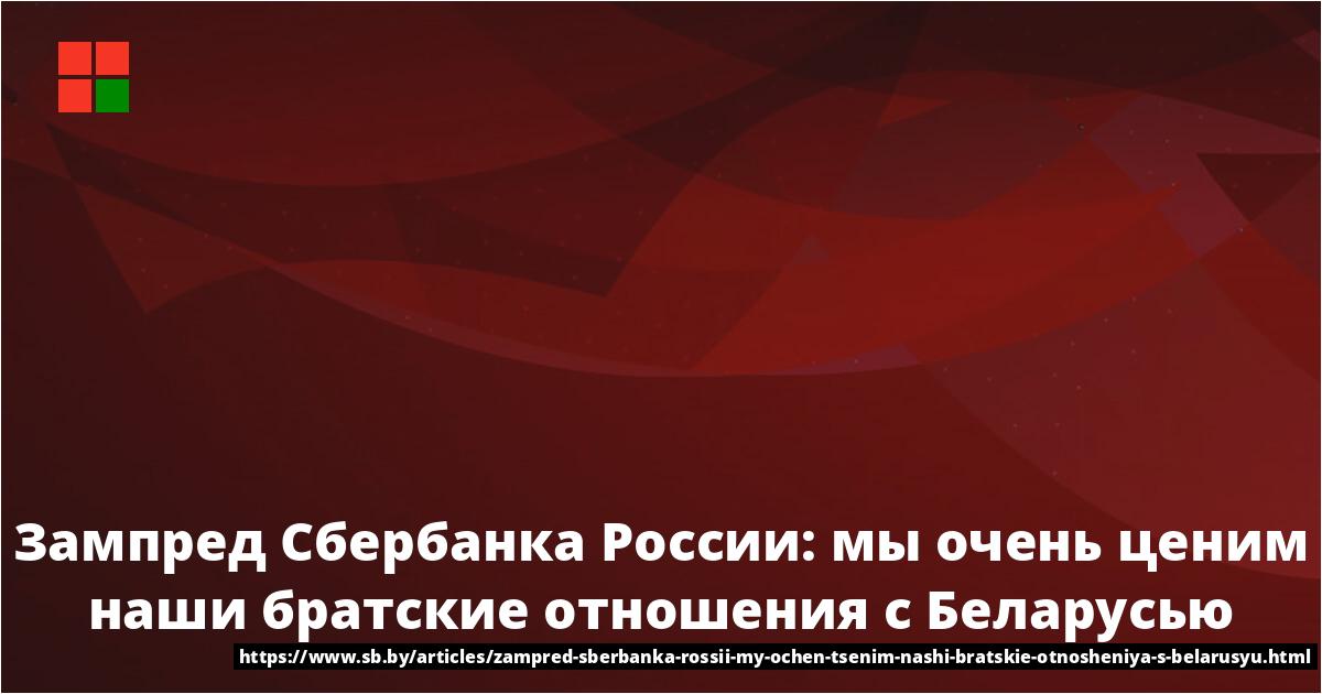 Сбербанка России Станислав Кузнецов: мы очень ценим наши братские отношения с...